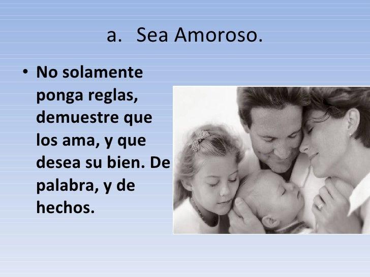 <ul><li>Sea Amoroso. </li></ul><ul><li>No solamente ponga reglas, demuestre que los ama, y que desea su bien. De palabra, ...