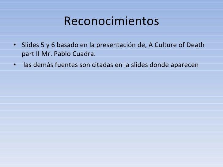 Reconocimientos <ul><li>Slides 5 y 6 basado en la presentación de, A Culture of Death part II Mr. Pablo Cuadra. </li></ul>...