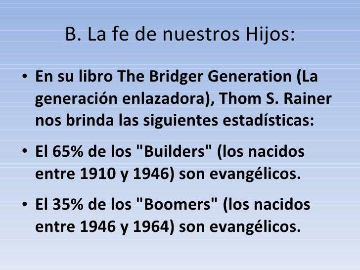 B. La fe de nuestros Hijos: <ul><li>En su libro The Bridger Generation (La generación enlazadora), Thom S. Rainer nos brin...