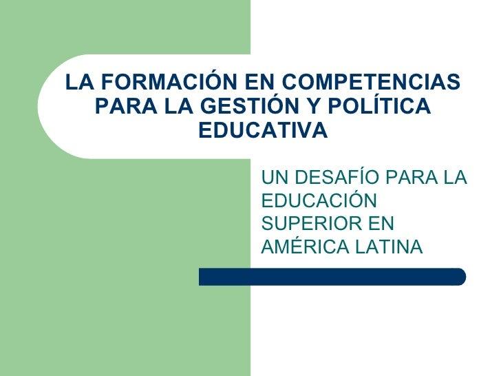 LA FORMACIÓN EN COMPETENCIAS PARA LA GESTIÓN Y POLÍTICA EDUCATIVA UN DESAFÍO PARA LA EDUCACIÓN SUPERIOR EN AMÉRICA LATINA