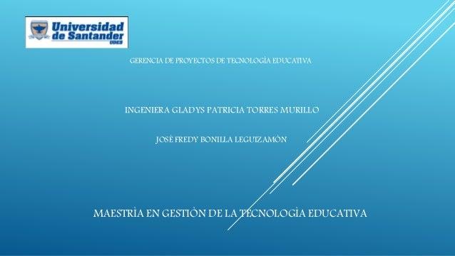 MAESTRÌA EN GESTIÒN DE LA TECNOLOGÌA EDUCATIVA INGENIERA GLADYS PATRICIA TORRES MURILLO JOSÈ FREDY BONILLA LEGUIZAMÒN GERE...