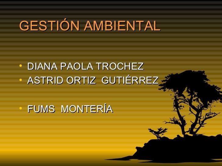 GESTIÓN AMBIENTAL <ul><li>DIANA PAOLA TROCHEZ </li></ul><ul><li>ASTRID ORTIZ  GUTIÉRREZ </li></ul><ul><li>FUMS  MONTERÍA <...