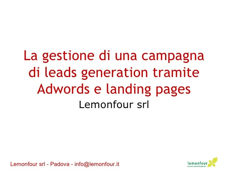 La gestione di una campagna di leads generation tramite Adwords e landing pages Lemonfour srl Lemonfour srl - Padova - inf...