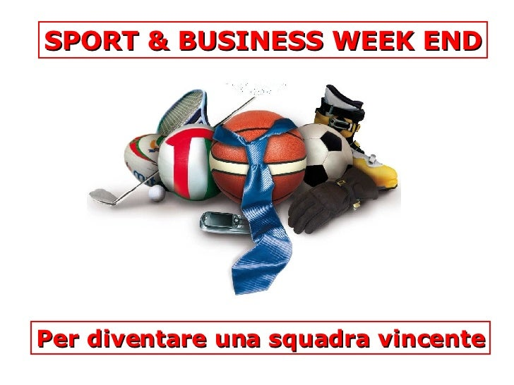 SPORT & BUSINESS WEEK END Per diventare una squadra vincente