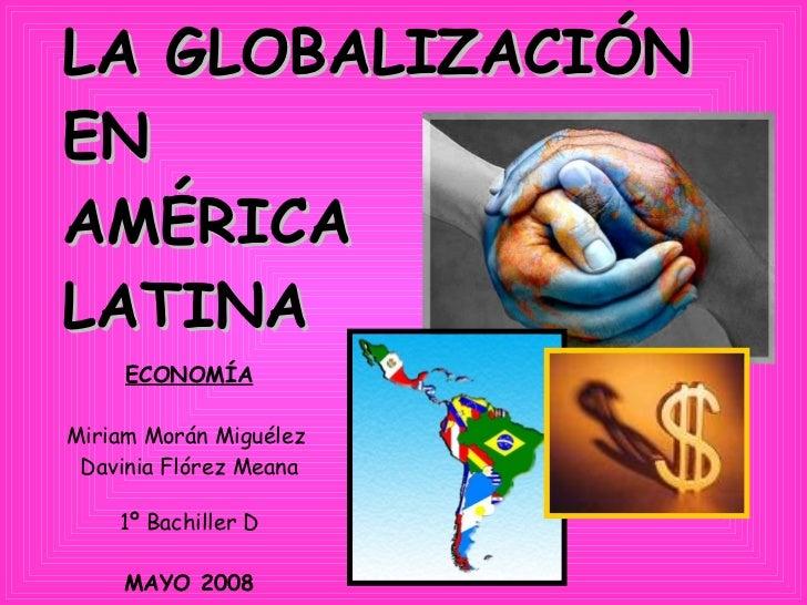 LA GLOBALIZACIÓN  EN  AMÉRICA  LATINA   ECONOMÍA Miriam Morán Miguélez  Davinia Flórez Meana 1º Bachiller D MAYO 2008