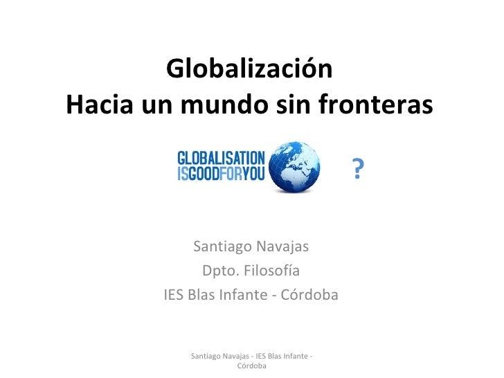 Globalización Hacia un mundo sin fronteras Santiago Navajas Dpto. Filosofía IES Blas Infante - Córdoba ? Santiago Navajas ...