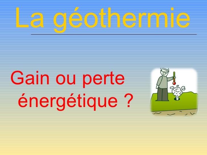 La géothermie <ul><li>Gain ou perte énergétique ? </li></ul>