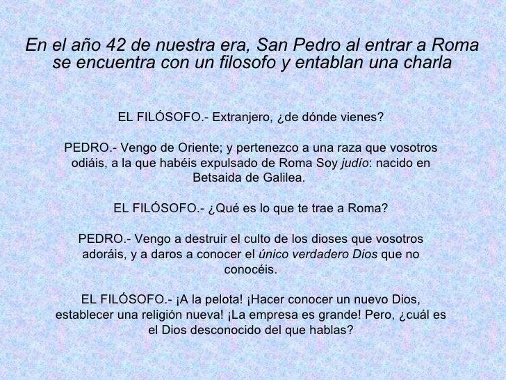 En el año 42 de nuestra era, San Pedro al entrar a Roma se encuentra con un filosofo y entablan una charla EL FILÓSOFO.- E...