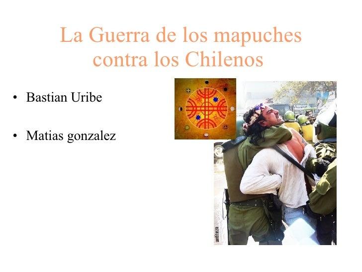 La Guerra de los mapuches contra los Chilenos   <ul><li>Bastian Uribe </li></ul><ul><li>Matias gonzalez </li></ul>