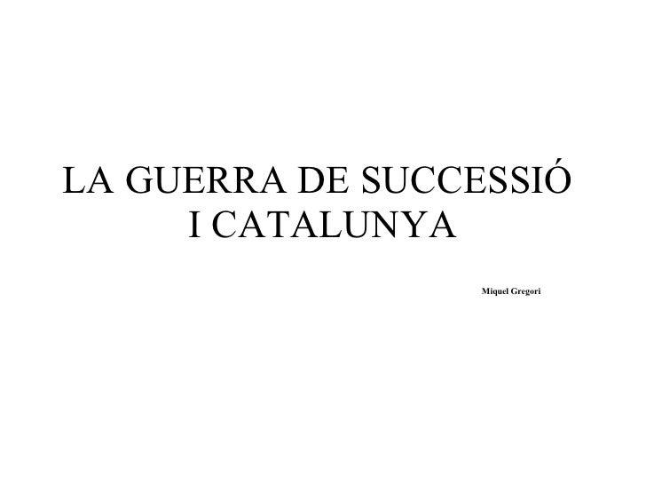 LA GUERRA DE SUCCESSIÓ  I CATALUNYA Miquel Gregori