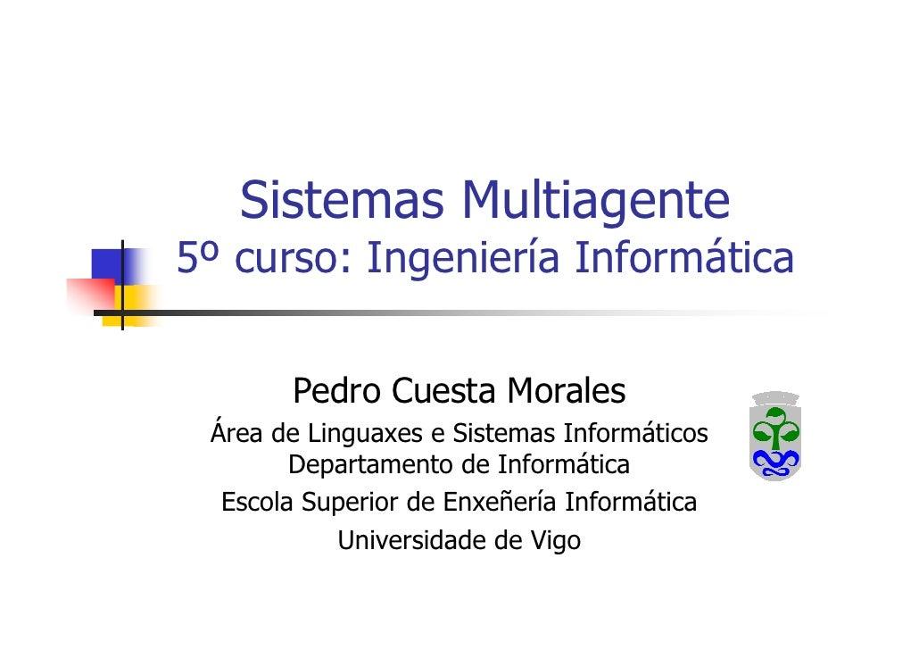 Sistemas Multiagente 5º curso: Ingeniería Informática         Pedro Cuesta Morales  Área de Linguaxes e Sistemas Informáti...