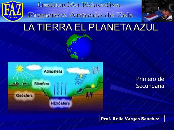 LA TIERRA EL PLANETA AZUL Prof. Rella Vargas Sánchez Primero de Secundaria