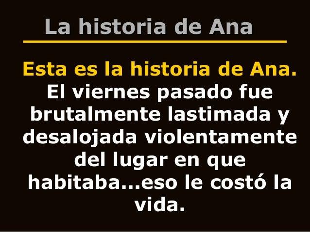 La historia de Ana Esta es la historia de Ana. El viernes pasado fue brutalmente lastimada y desalojada violentamente del ...