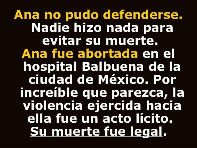 Ana no pudo defenderse. Nadie hizo nada para evitar su muerte. Ana fue abortada en el hospital Balbuena de la ciudad de Mé...