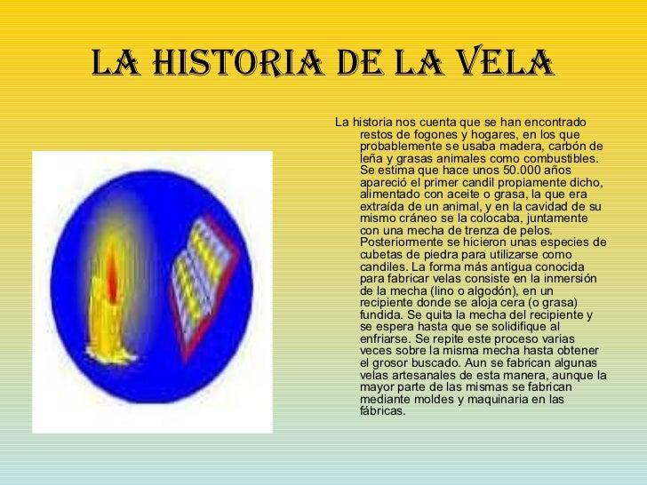 LA HISTORIA DE LA VELA <ul><li>La historia nos cuenta que se han encontrado restos de fogones y hogares, en los que probab...