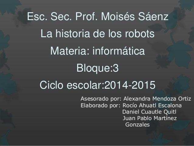 Esc. Sec. Prof. Moisés Sáenz La historia de los robots Materia: informática Bloque:3 Ciclo escolar:2014-2015 Asesorado por...