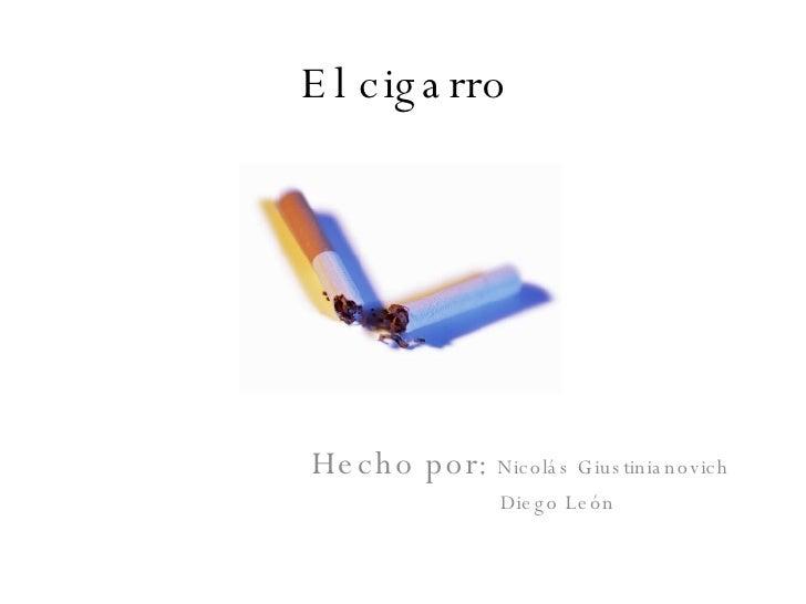 El cigarro Hecho por:  Nicolás Giustinianovich  Diego León