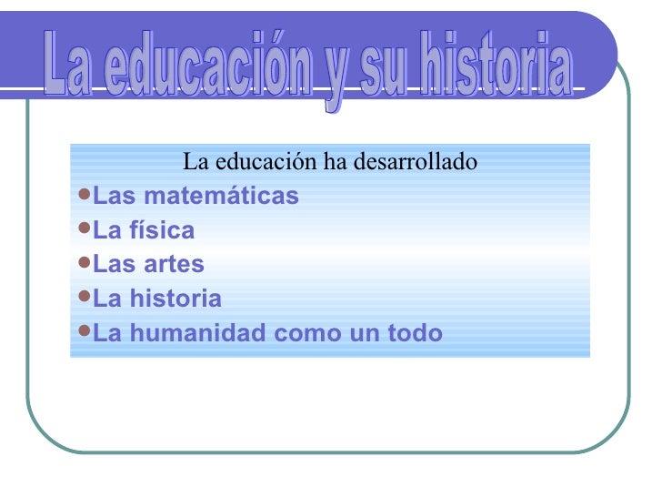 <ul><li>La educación ha desarrollado </li></ul><ul><li>Las matemáticas </li></ul><ul><li>La física </li></ul><ul><li>Las a...