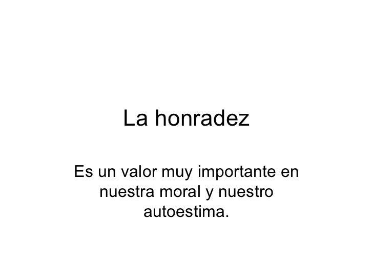 La honradez Es un valor muy importante en nuestra moral y nuestro autoestima.