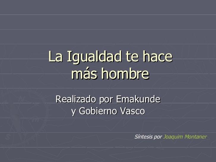 La Igualdad te hace más hombre Realizado por Emakunde y Gobierno Vasco Síntesis por  Joaquim  Montaner