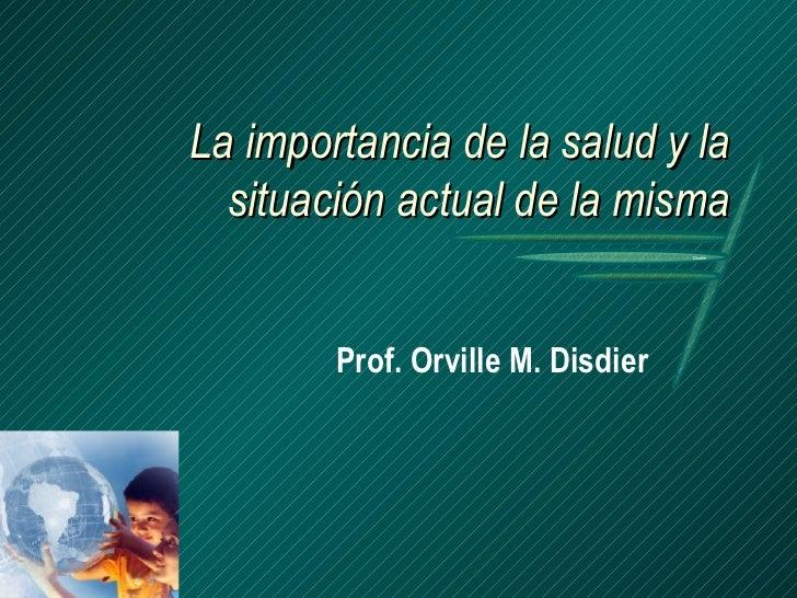 La importancia de la salud y la situación actual de la misma Prof. Orville M. Disdier