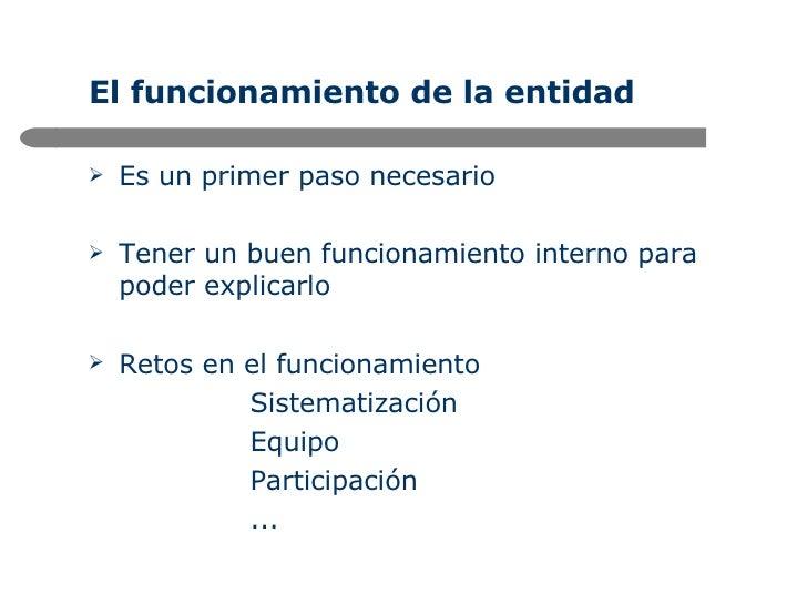 El funcionamiento de la entidad <ul><li>Es un primer paso necesario </li></ul><ul><li>Tener un buen funcionamiento interno...
