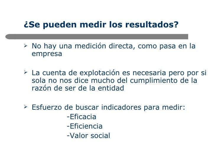 ¿Se pueden medir los resultados? <ul><li>No hay una medición directa, como pasa en la empresa </li></ul><ul><li>La cuenta ...