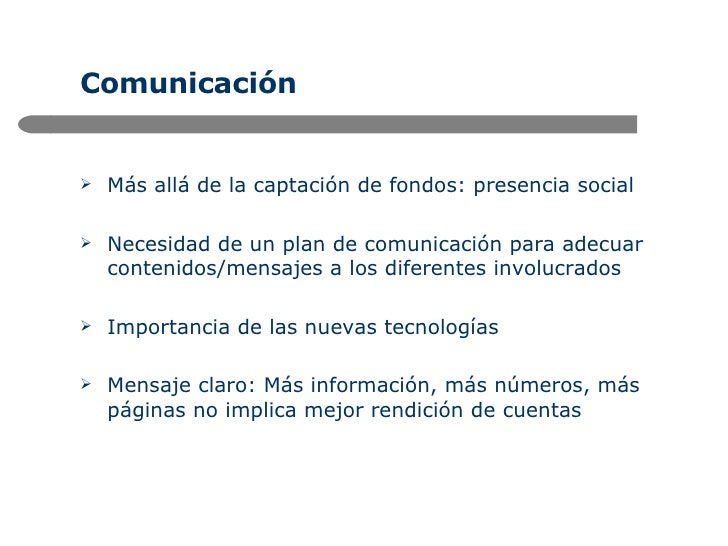 Comunicación <ul><li>Más allá de la captación de fondos: presencia social </li></ul><ul><li>Necesidad de un plan de comuni...