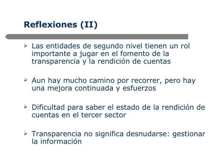 Reflexiones (II) <ul><li>Las entidades de segundo nivel tienen un rol importante a jugar en el fomento de la transparencia...