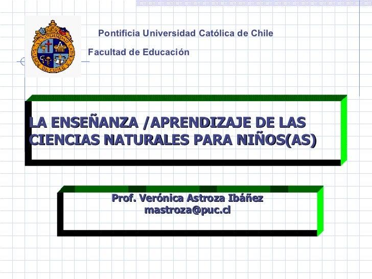 Pontificia Universidad Católica de Chile Facultad de Educación   LA ENSEÑANZA /APRENDIZAJE DE LAS CIENCIAS NATURALES PARA ...