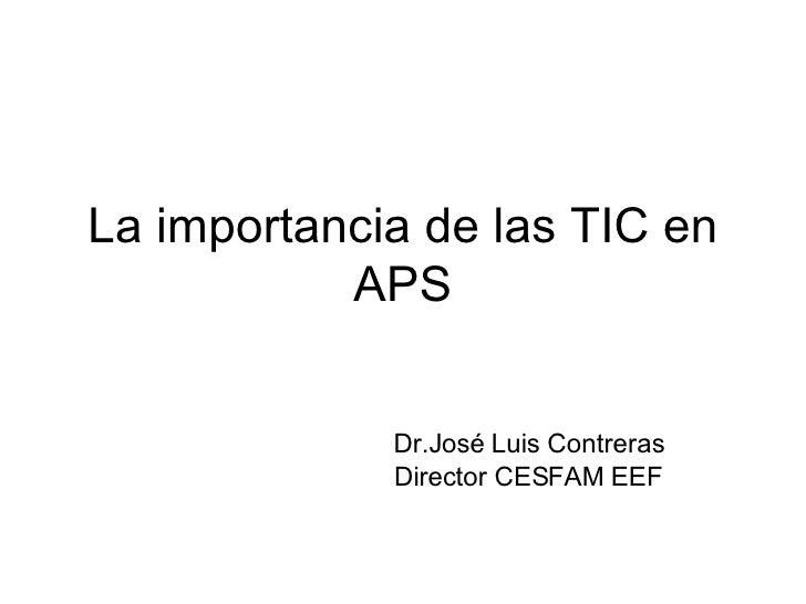 La importancia de las TIC en APS Dr.José Luis Contreras Director CESFAM EEF