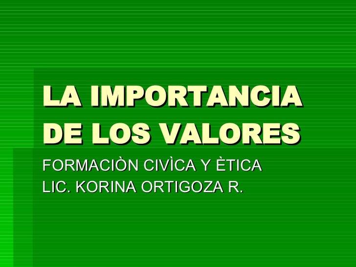 LA IMPORTANCIA DE LOS VALORES  FORMACIÒN CIVÌCA Y ÈTICA  LIC. KORINA ORTIGOZA R.