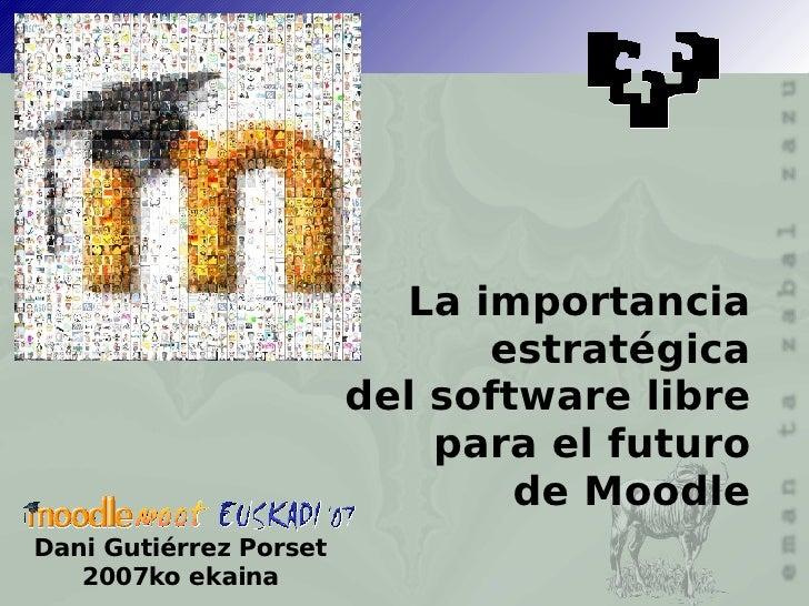 La importancia estratégica del software libre para el futuro de Moodle Dani Gutiérrez Porset 2007ko ekaina