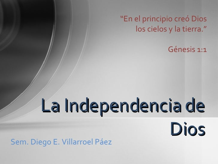 """"""" En el principio creó Dios los cielos y la tierra."""" Génesis 1:1 La Independencia de Dios Sem. Diego E. Villarroel Páez"""