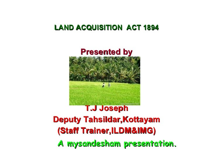 LAND ACQUISITION  ACT 1894 <ul><li>Presented by </li></ul><ul><li>T.J Joseph </li></ul><ul><li>Deputy Tahsildar,Kottayam <...