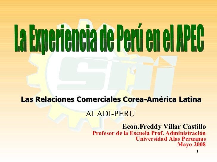 La Experiencia de Perú en el APEC Las Relaciones Comerciales Corea-América Latina ALADI-PERU Econ.Freddy Villar Castillo P...