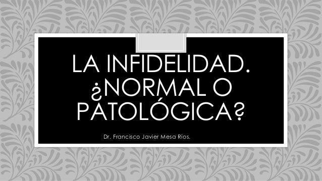 LA INFIDELIDAD. ¿NORMAL O PATOLÓGICA? Dr. Francisco Javier Mesa Ríos.