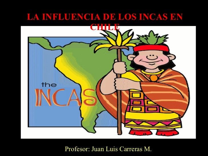 LA INFLUENCIA DE LOS INCAS EN CHILE Profesor: Juan Luis Carreras M.