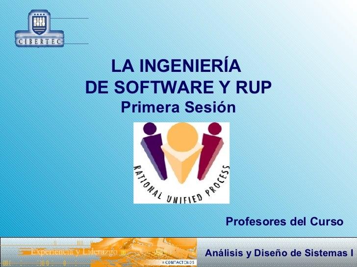 LA INGENIERÍA  DE SOFTWARE Y RUP Primera Sesión Profesores del Curso