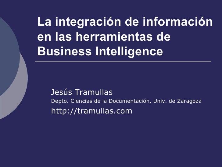 La integración de información en las herramientas de Business Intelligence Jesús Tramullas Depto. Ciencias de la Documenta...