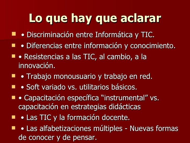 Lo que hay que aclarar <ul><li>•  Discriminación entre Informática y TIC. </li></ul><ul><li>•  Diferencias entre informaci...
