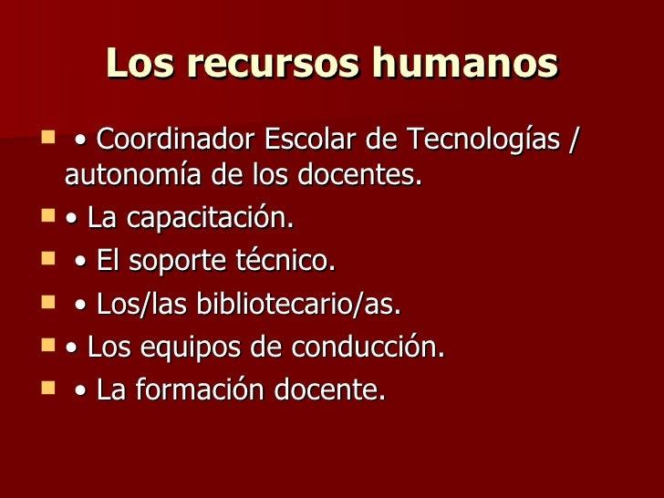 Los recursos humanos <ul><li>• Coordinador Escolar de Tecnologías / autonomía de los docentes.  </li></ul><ul><li>• La cap...