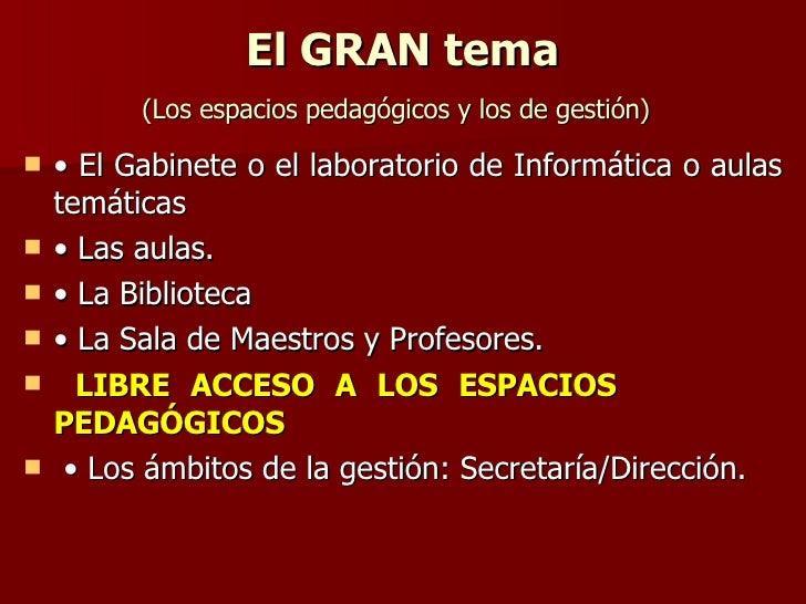 El GRAN tema ( Los espacios pedagógicos y los de gestión)   <ul><li>•  El Gabinete o el laboratorio de Informática o aulas...