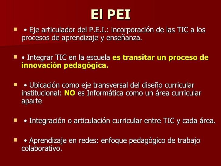 El PEI <ul><li>•  Eje articulador del P.E.I.: incorporación de las TIC a los procesos de aprendizaje y enseñanza.  </li></...