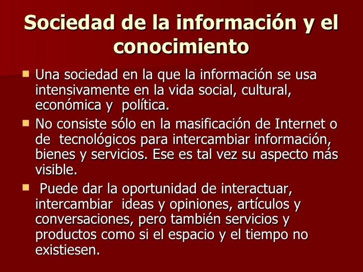 Sociedad de la información y el conocimiento <ul><li>Una sociedad en la que la información se usa intensivamente en la vid...