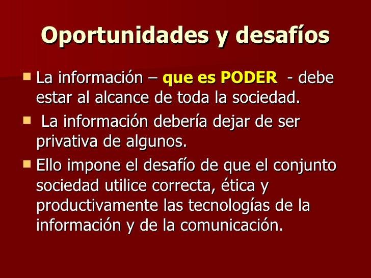Oportunidades y desafíos <ul><li>La información –  que es PODER  - debe estar al alcance de toda la sociedad. </li></ul><u...