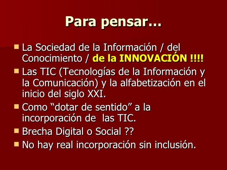Para pensar… <ul><li>La Sociedad de la Información / del  Conocimiento /  de la INNOVACIÓN !!!! </li></ul><ul><li>Las TIC ...