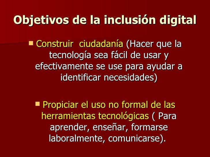 Objetivos de la inclusión digital <ul><li>Construir  ciudadanía  (Hacer que la tecnología sea fácil de usar y efectivament...