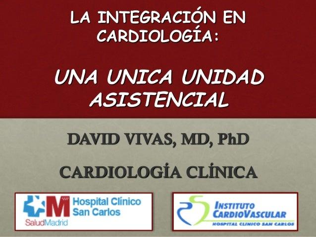 LA INTEGRACIÓN EN CARDIOLOGÍA: DAVID VIVAS, MD, PhD CARDIOLOGÍA CLÍNICA UNA UNICA UNIDAD ASISTENCIAL