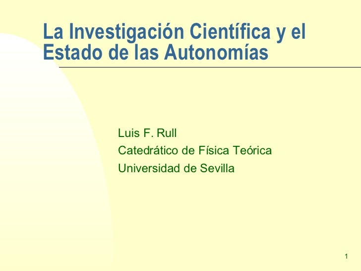 La Investigación Científica y el Estado de las Autonomías Luis F. Rull Catedrático de Física Teórica Universidad de Sevilla